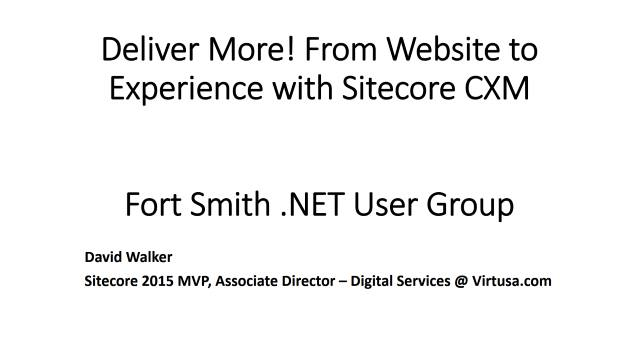 Deliver More! From Website to Experience with Sitecore CXM - Fort Smith .NET User Group - 01/11/2016