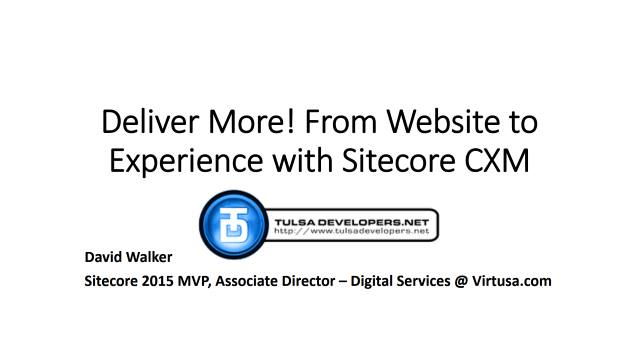 Deliver More! From Website to Experience with Sitecore CXM - Tulsa Developers .NET - 01/26/2016