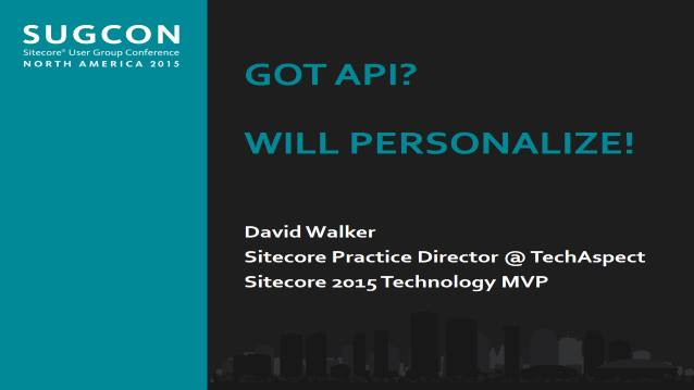 Got API? Will Personalize! - Sitecore User Group Conference North America (SUGCON) - 10/01/2015