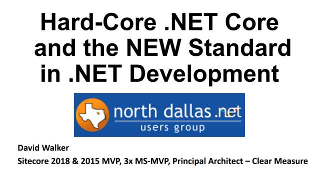 Hard-Core .NET Core and the new Standard in .NET Development - North Dallas .NET Users Group - 03/07/2018