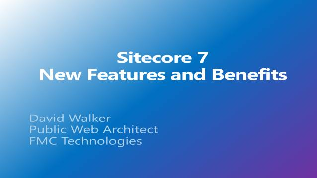 Sitecore 7 - New Features and Benefits - FMC Technologies - Internal Sitecore User Group - 02/12/2014