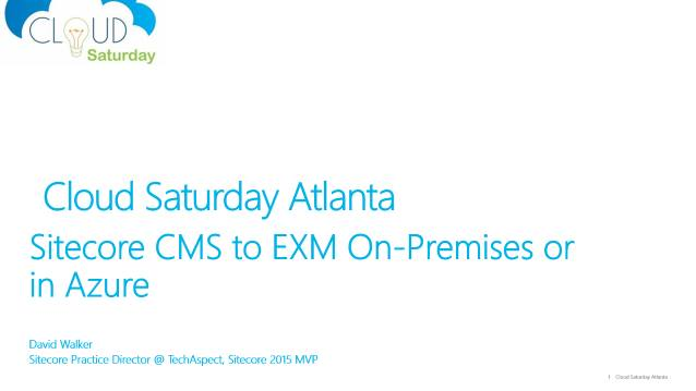 Sitecore CMS to CXM On-Premises or in Azure - Cloud Saturday Atlanta - 09/26/2015